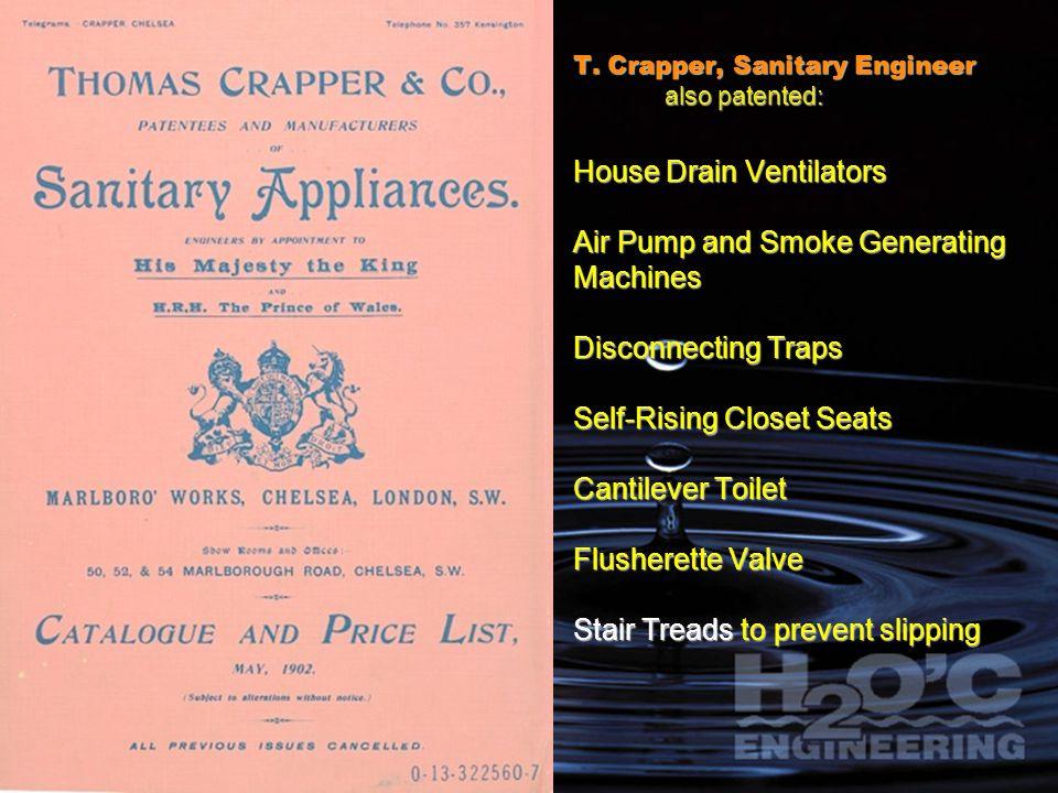 T. Crapper, Sanitary Engineer also patented: House Drain Ventilators Air Pump and Smoke Generating Machines Disconnecting Traps Self-Rising Closet Sea