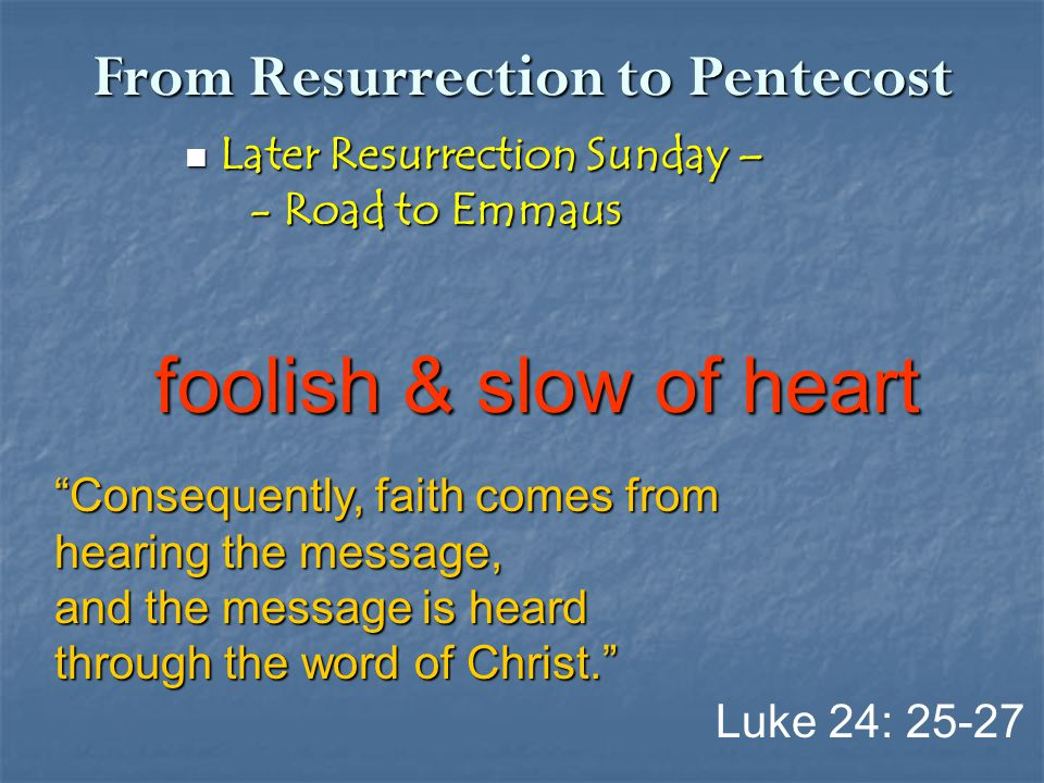From Resurrection to Pentecost Later Resurrection Sunday – Later Resurrection Sunday – - Road to Emmaus - Road to Emmaus Luke 24: 25-27 foolish & slow