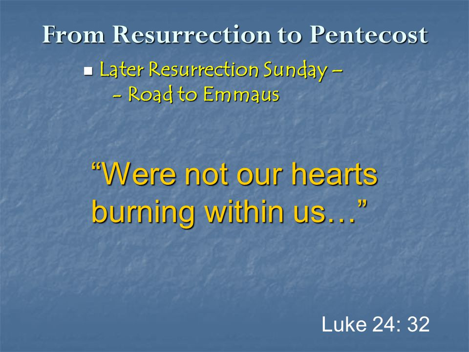 "From Resurrection to Pentecost Later Resurrection Sunday – Later Resurrection Sunday – - Road to Emmaus - Road to Emmaus Luke 24: 32 ""Were not our hea"