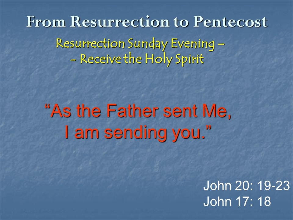 "From Resurrection to Pentecost Resurrection Sunday Evening – Resurrection Sunday Evening – - Receive the Holy Spirit - Receive the Holy Spirit ""As the"
