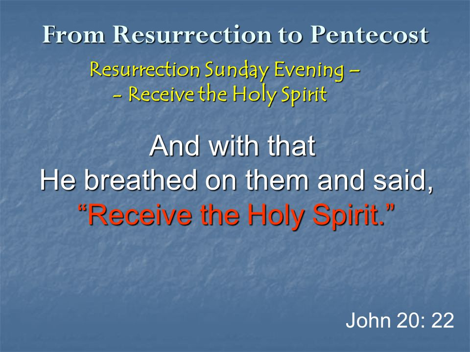 From Resurrection to Pentecost Resurrection Sunday Evening – Resurrection Sunday Evening – - Receive the Holy Spirit - Receive the Holy Spirit And wit
