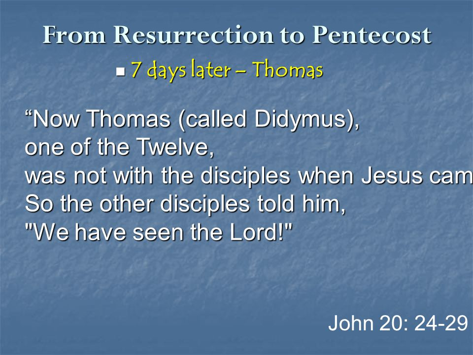 "From Resurrection to Pentecost 7 days later – Thomas 7 days later – Thomas John 20: 24-29 ""Now Thomas (called Didymus), one of the Twelve, was not wit"