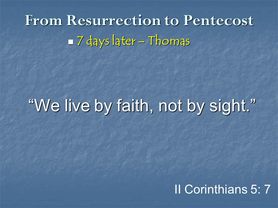 "From Resurrection to Pentecost 7 days later – Thomas 7 days later – Thomas II Corinthians 5: 7 ""We live by faith, not by sight."""