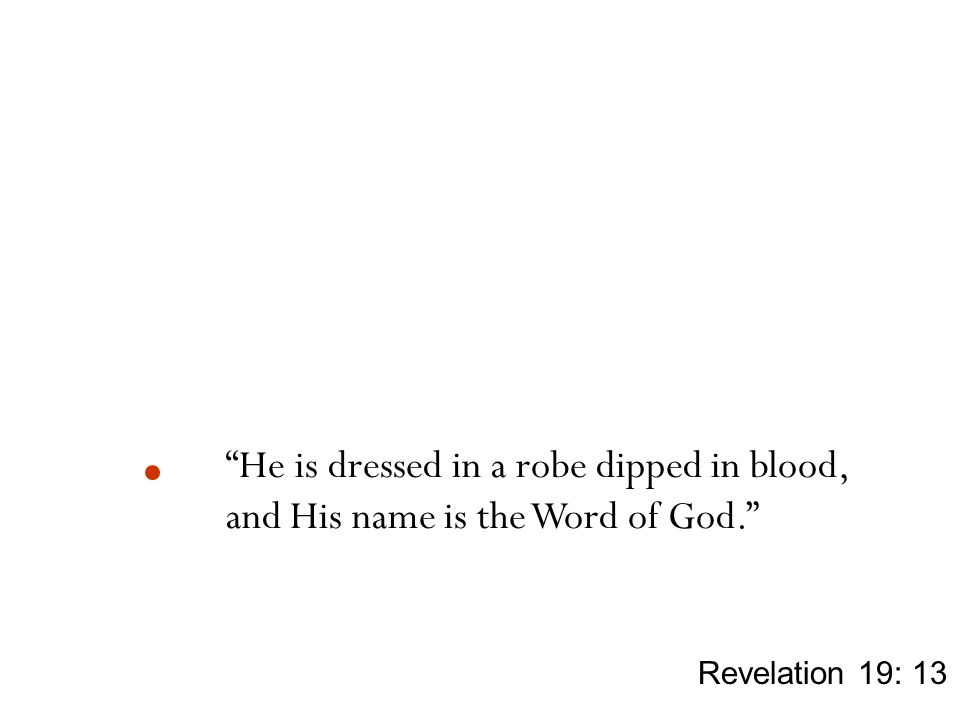 """He is dressed in a robe dipped in blood, and His name is the Word of God."" Revelation 19: 13"