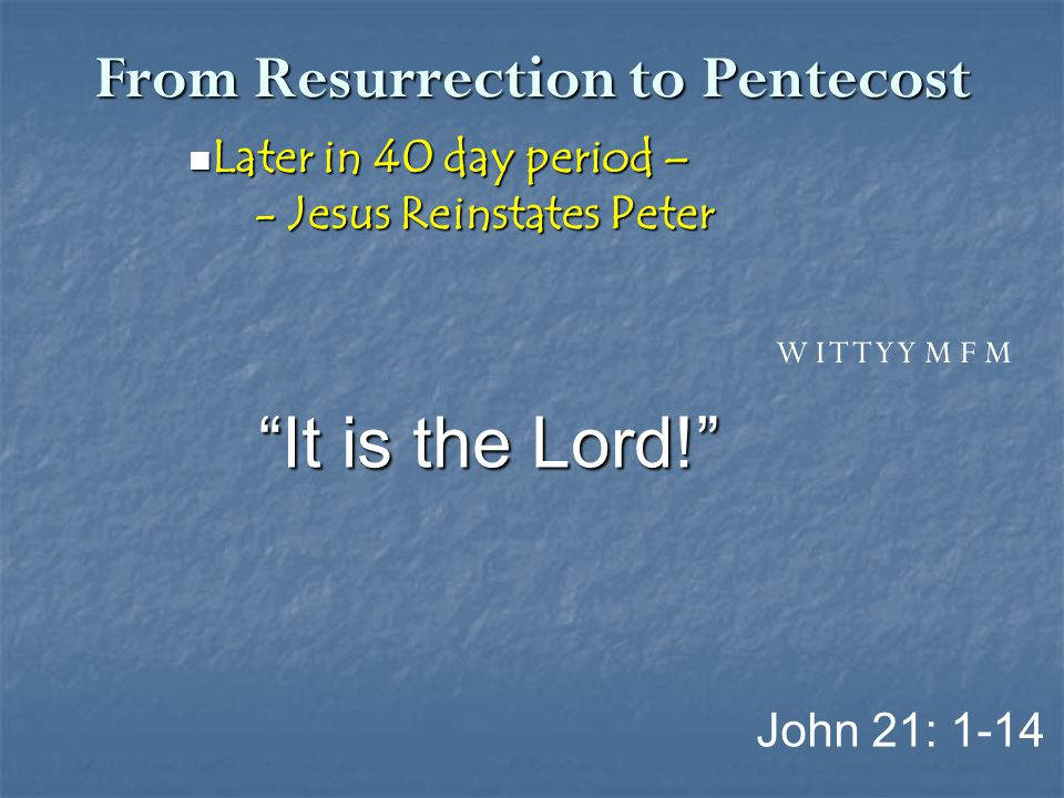From Resurrection to Pentecost Later in 40 day period – Later in 40 day period – - Jesus Reinstates Peter - Jesus Reinstates Peter John 21: 1-14 W I T