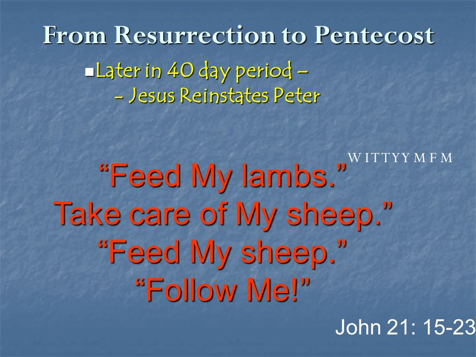 From Resurrection to Pentecost Later in 40 day period – Later in 40 day period – - Jesus Reinstates Peter - Jesus Reinstates Peter John 21: 15-23 W I