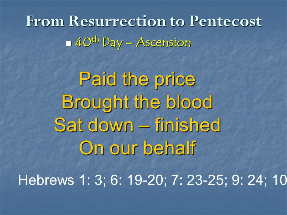 From Resurrection to Pentecost 40 th Day – Ascension 40 th Day – Ascension Paid the price Brought the blood Sat down – finished On our behalf Hebrews