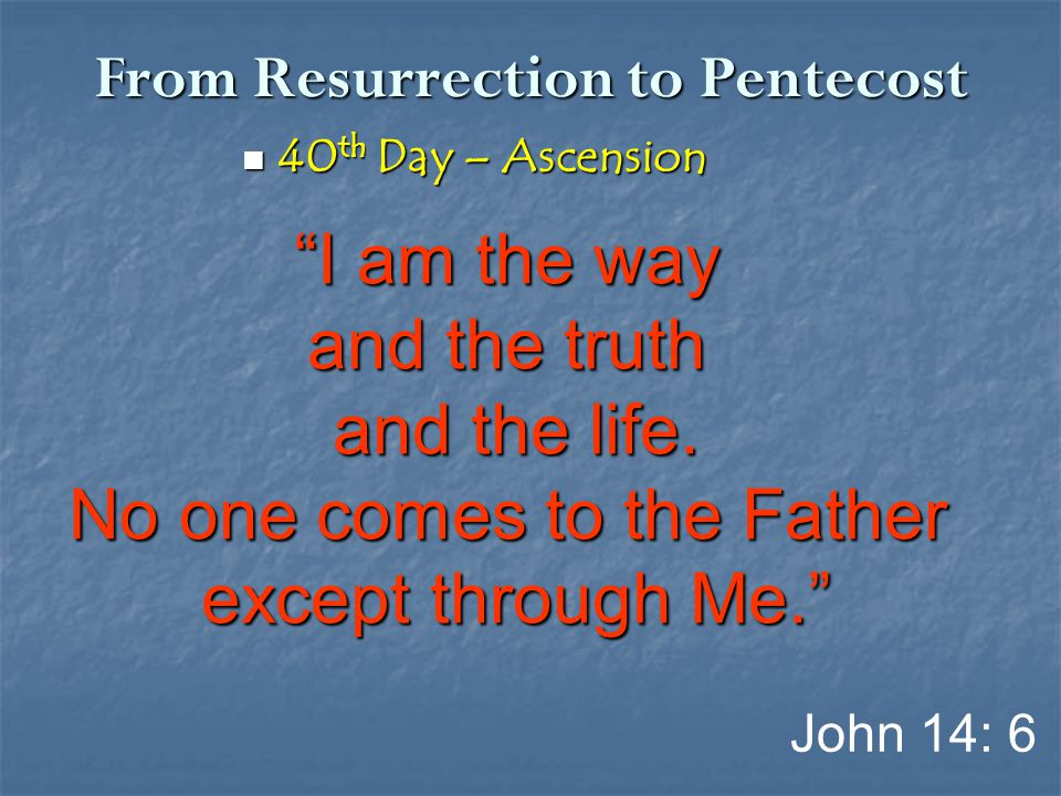 "From Resurrection to Pentecost 40 th Day – Ascension 40 th Day – Ascension ""I am the way and the truth and the life. No one comes to the Father except"
