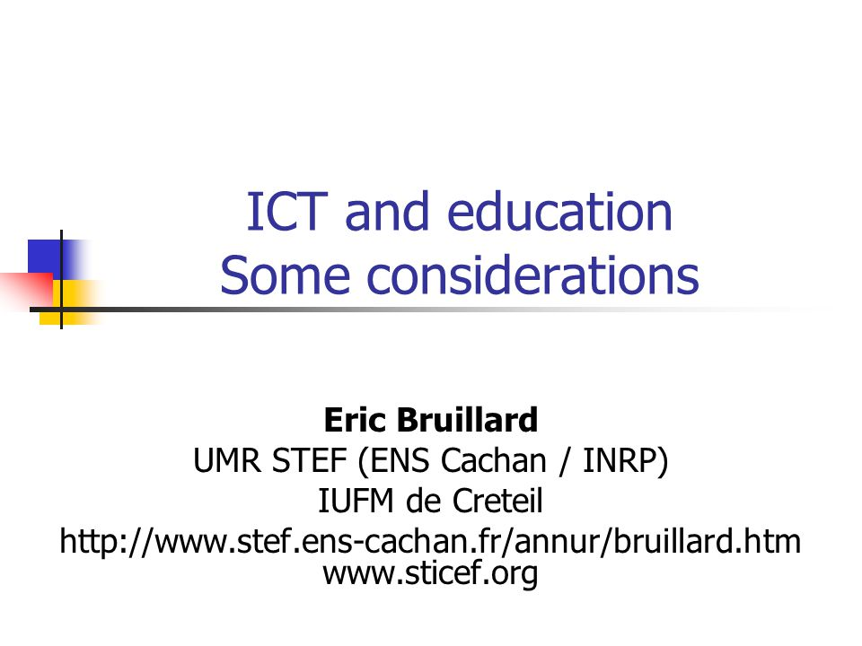 ICT and education Some considerations Eric Bruillard UMR STEF (ENS Cachan / INRP) IUFM de Creteil