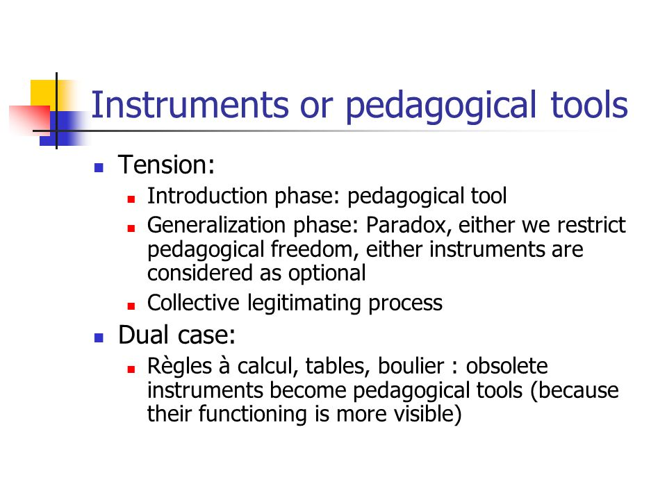 Instruments or pedagogical tools Tension: Introduction phase: pedagogical tool Generalization phase: Paradox, either we restrict pedagogical freedom, either instruments are considered as optional Collective legitimating process Dual case: Règles à calcul, tables, boulier : obsolete instruments become pedagogical tools (because their functioning is more visible)