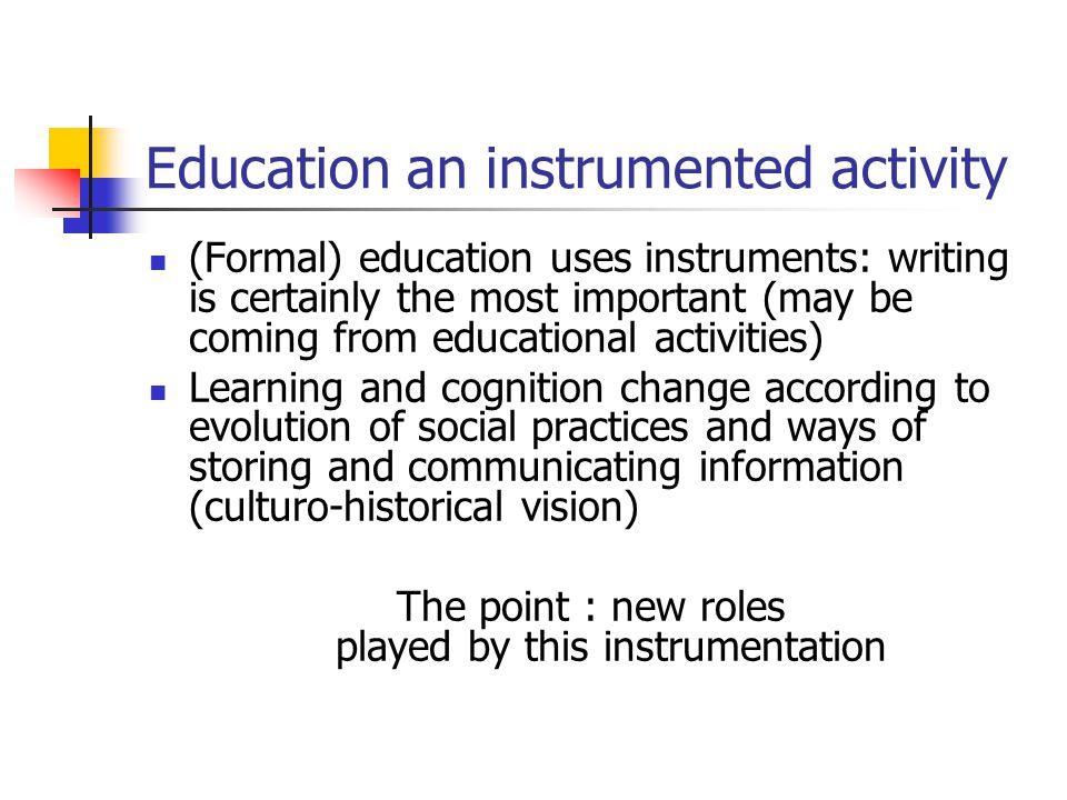 Education an instrumented activity (Formal) education uses instruments: writing is certainly the most important (may be coming from educational activities) Learning and cognition change according to evolution of social practices and ways of storing and communicating information (culturo-historical vision) The point : new roles played by this instrumentation