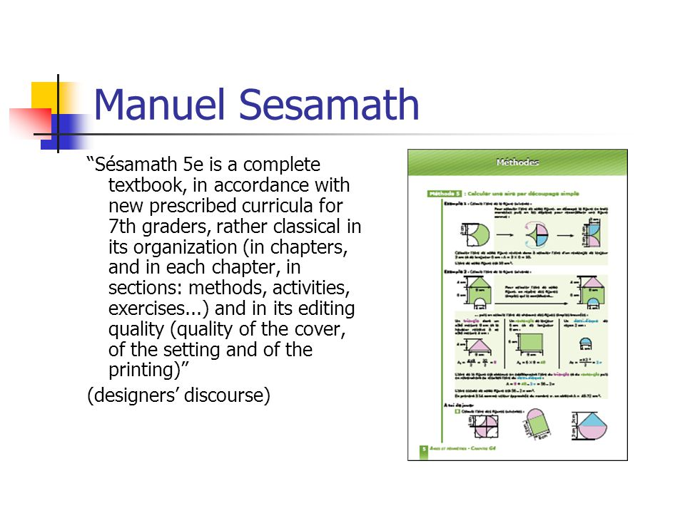 Manuel Sesamath Sésamath 5e is a complete textbook, in accordance with new prescribed curricula for 7th graders, rather classical in its organization (in chapters, and in each chapter, in sections: methods, activities, exercises...) and in its editing quality (quality of the cover, of the setting and of the printing) (designers' discourse)