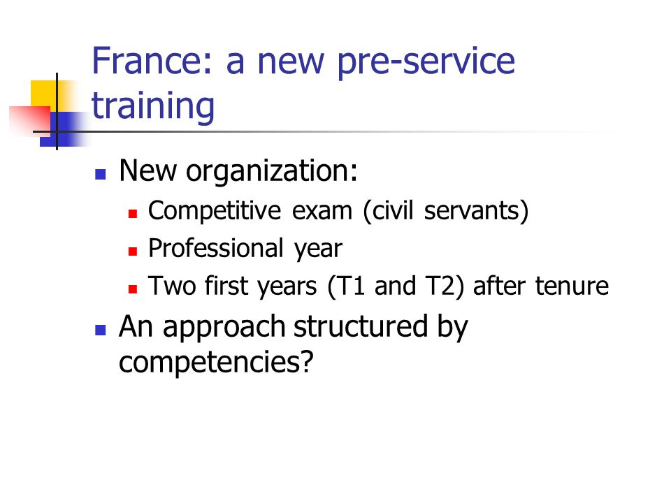 France: a new pre-service training New organization: Competitive exam (civil servants) Professional year Two first years (T1 and T2) after tenure An approach structured by competencies?
