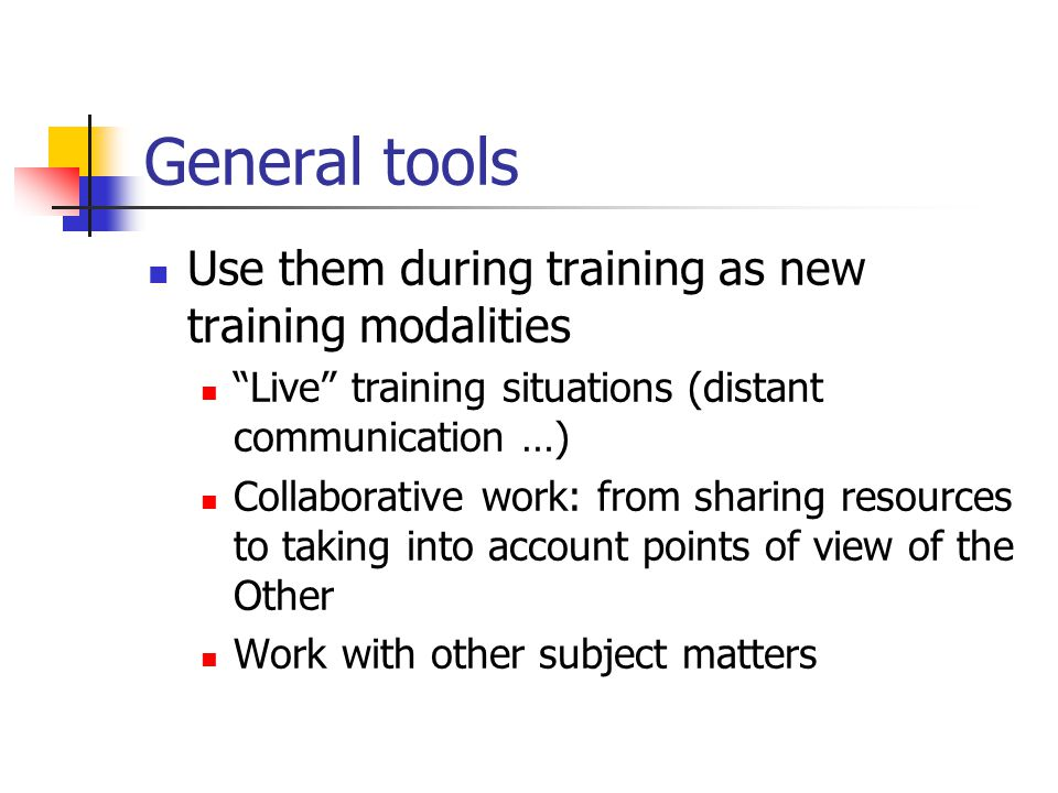 General tools Use them during training as new training modalities Live training situations (distant communication …) Collaborative work: from sharing resources to taking into account points of view of the Other Work with other subject matters