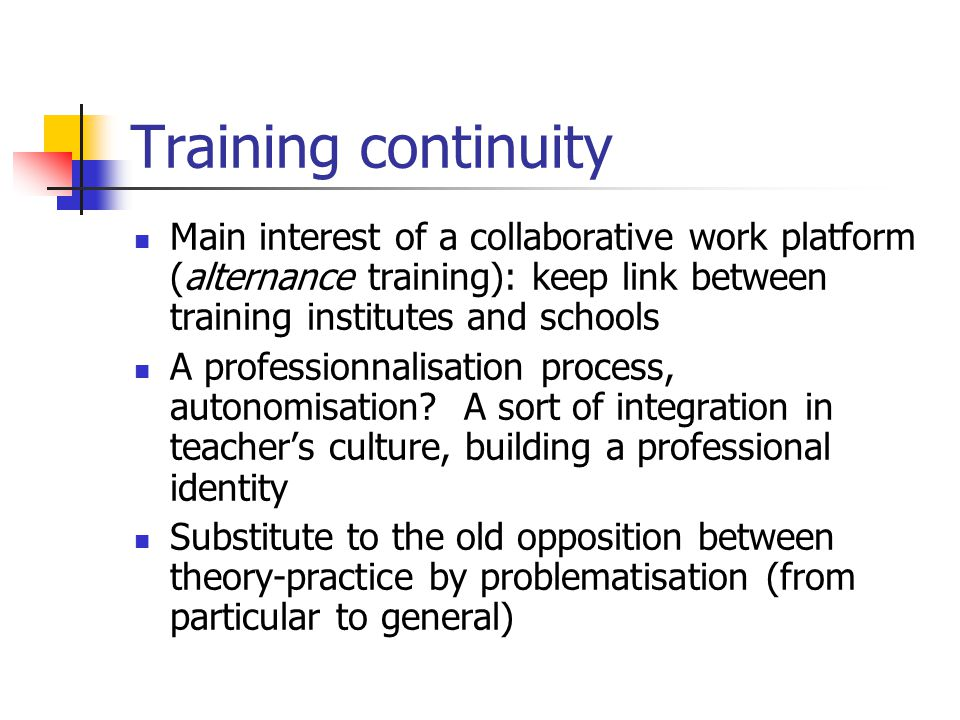 Training continuity Main interest of a collaborative work platform (alternance training): keep link between training institutes and schools A professionnalisation process, autonomisation.