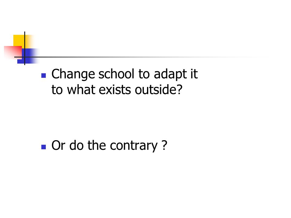 Change school to adapt it to what exists outside Or do the contrary