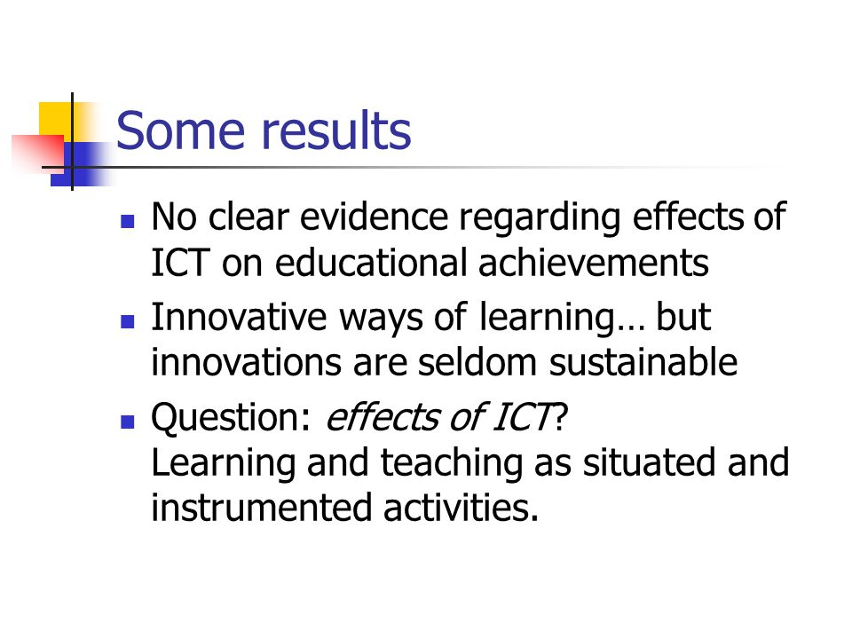 Some results No clear evidence regarding effects of ICT on educational achievements Innovative ways of learning… but innovations are seldom sustainable Question: effects of ICT.