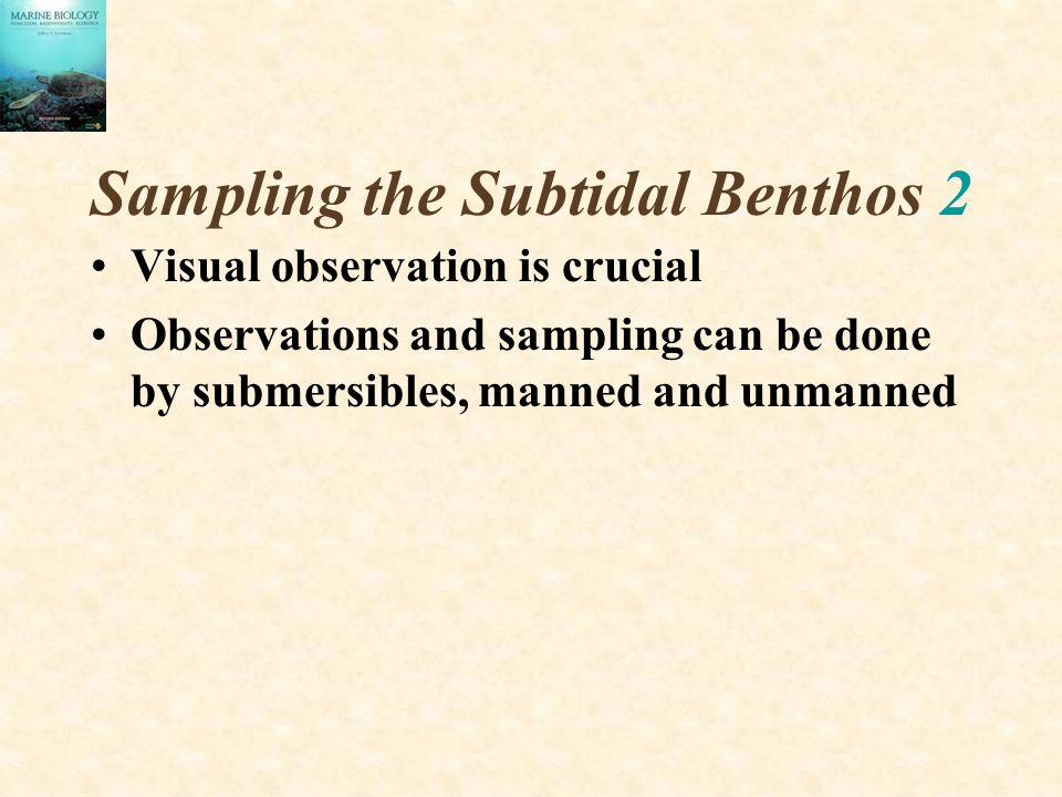 Sampling the Subtidal Benthos 2 Visual observation is crucial Observations and sampling can be done by submersibles, manned and unmanned