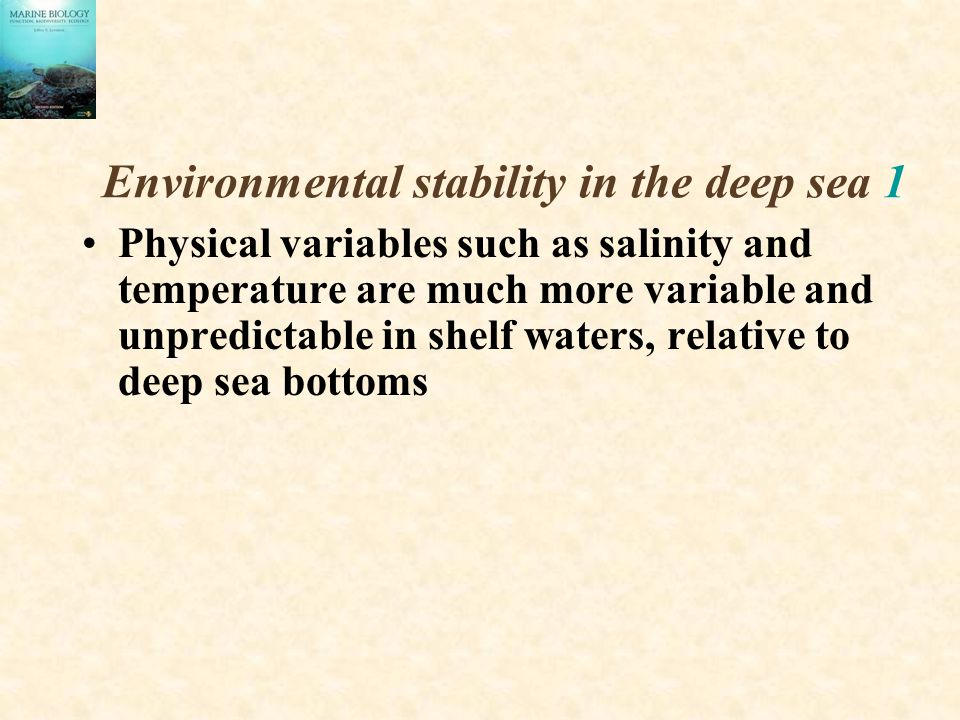 Environmental stability in the deep sea 1 Physical variables such as salinity and temperature are much more variable and unpredictable in shelf waters, relative to deep sea bottoms