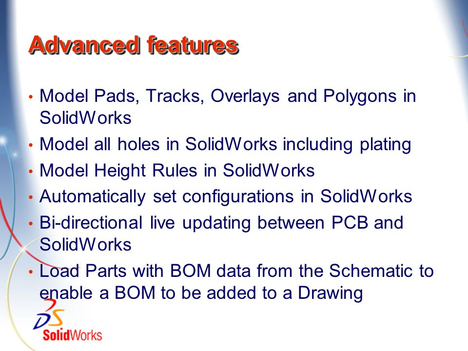 Advanced features Model Pads, Tracks, Overlays and Polygons in SolidWorks Model all holes in SolidWorks including plating Model Height Rules in SolidW