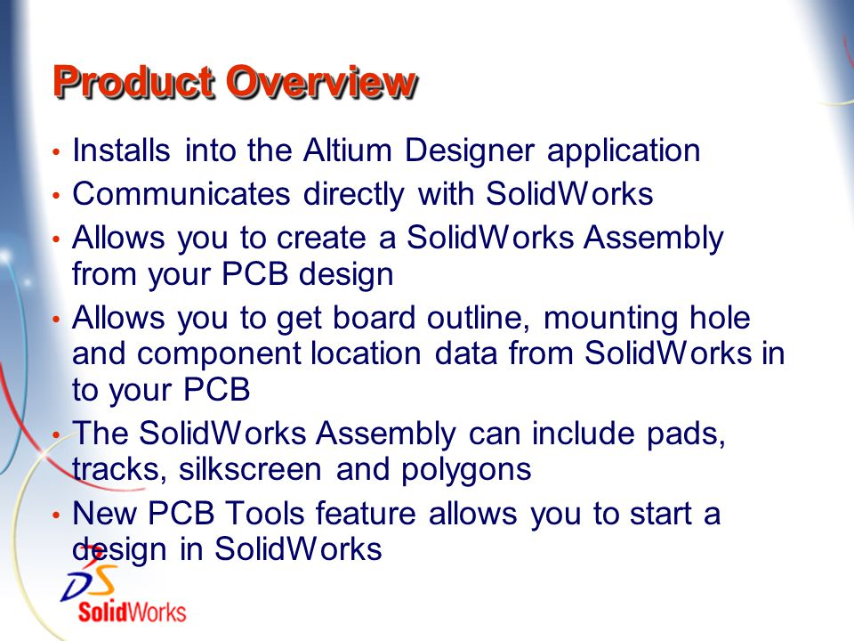 Product Overview Installs into the Altium Designer application Communicates directly with SolidWorks Allows you to create a SolidWorks Assembly from y