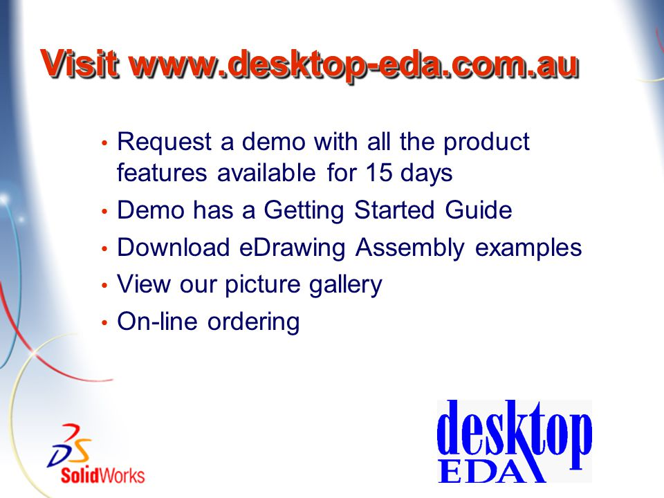 Visit www.desktop-eda.com.au Request a demo with all the product features available for 15 days Demo has a Getting Started Guide Download eDrawing Ass