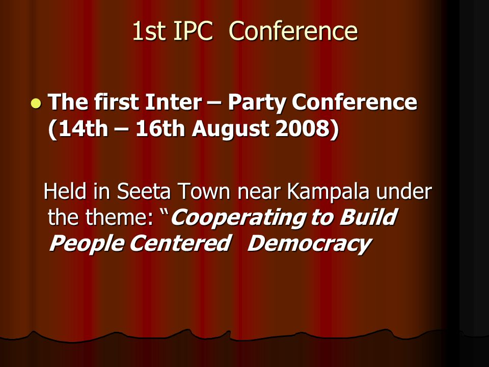 1st IPC Conference The first Inter – Party Conference (14th – 16th August 2008) The first Inter – Party Conference (14th – 16th August 2008) Held in Seeta Town near Kampala under the theme: Cooperating to Build People Centered Democracy Held in Seeta Town near Kampala under the theme: Cooperating to Build People Centered Democracy