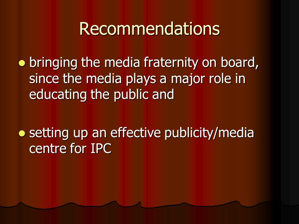 Recommendations bringing the media fraternity on board, since the media plays a major role in educating the public and bringing the media fraternity on board, since the media plays a major role in educating the public and setting up an effective publicity/media centre for IPC setting up an effective publicity/media centre for IPC