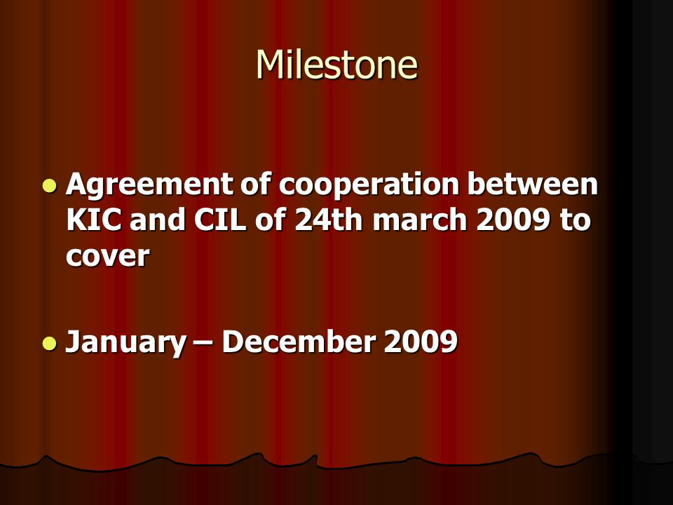Milestone Agreement of cooperation between KIC and CIL of 24th march 2009 to cover Agreement of cooperation between KIC and CIL of 24th march 2009 to cover January – December 2009 January – December 2009