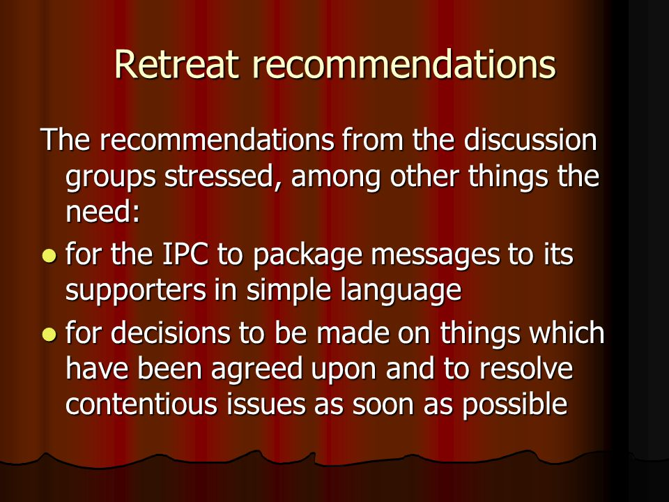 Retreat recommendations The recommendations from the discussion groups stressed, among other things the need: for the IPC to package messages to its supporters in simple language for the IPC to package messages to its supporters in simple language for decisions to be made on things which have been agreed upon and to resolve contentious issues as soon as possible for decisions to be made on things which have been agreed upon and to resolve contentious issues as soon as possible