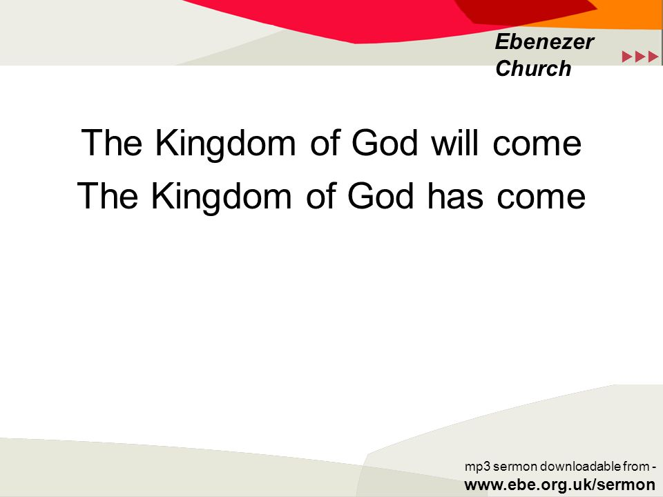  Ebenezer Church mp3 sermon downloadable from - www.ebe.org.uk/sermon The Kingdom of God will come The Kingdom of God has come
