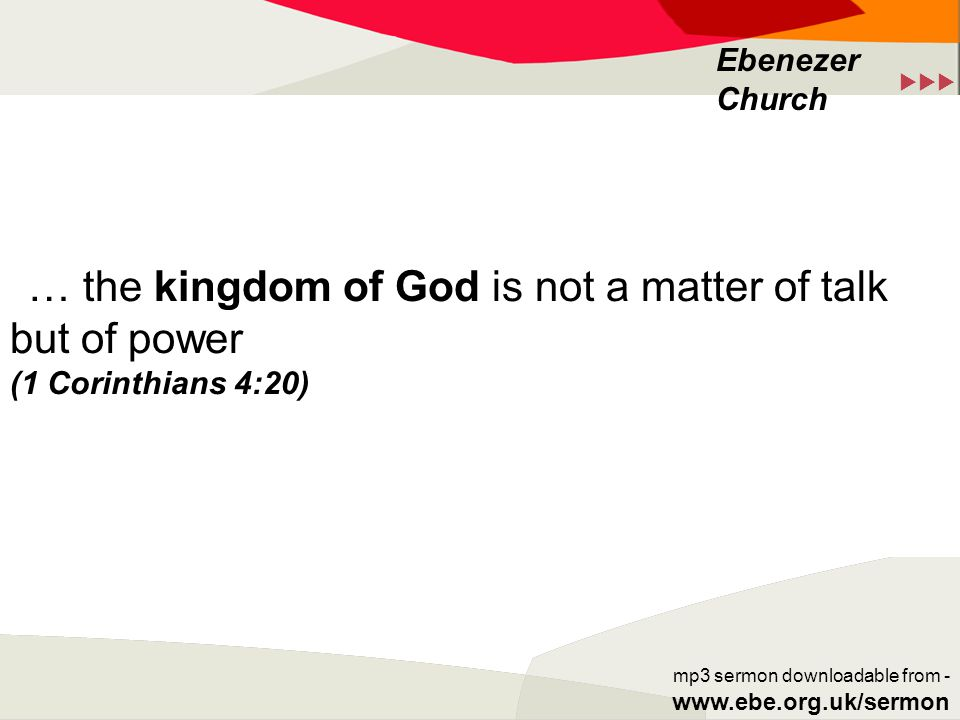  Ebenezer Church mp3 sermon downloadable from - www.ebe.org.uk/sermon … the kingdom of God is not a matter of talk but of power (1 Corinthians 4:20)