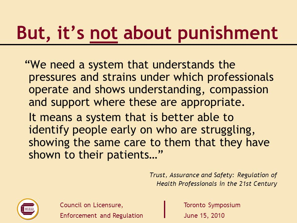 Council on Licensure, Enforcement and Regulation Toronto Symposium June 15, 2010 But, it's not about punishment We need a system that understands the pressures and strains under which professionals operate and shows understanding, compassion and support where these are appropriate.