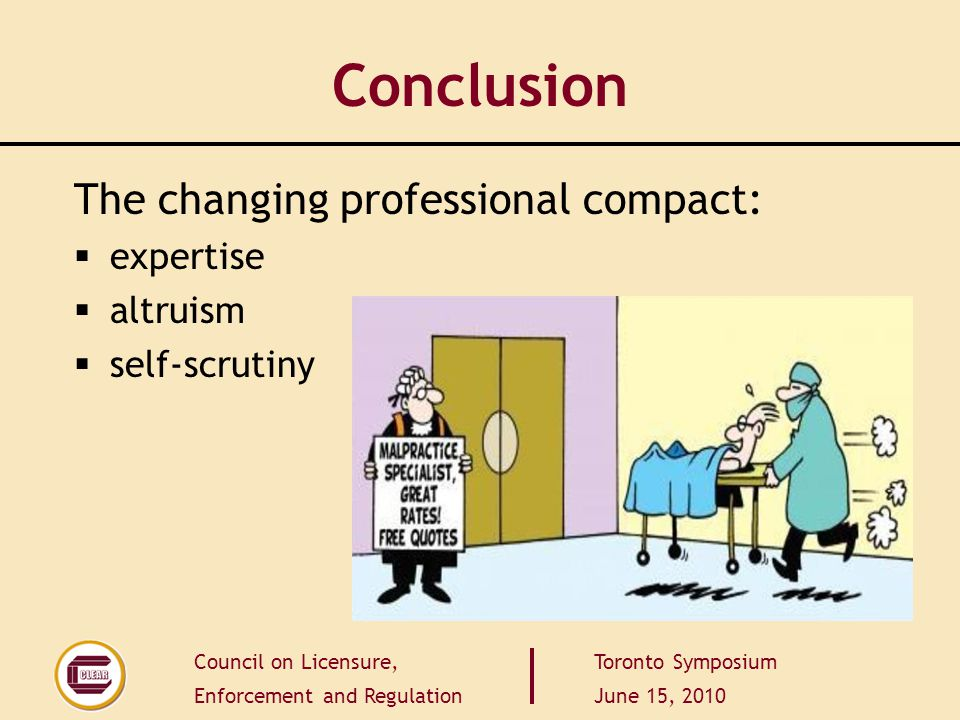 Council on Licensure, Enforcement and Regulation Toronto Symposium June 15, 2010 Conclusion The changing professional compact:  expertise  altruism  self-scrutiny