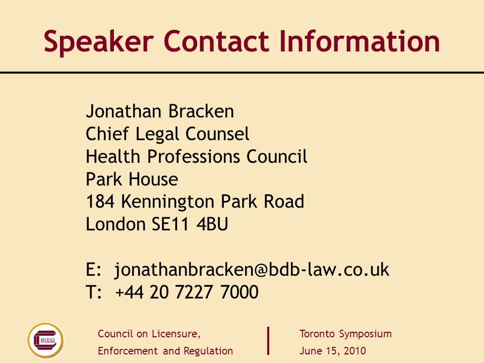 Council on Licensure, Enforcement and Regulation Toronto Symposium June 15, 2010 Speaker Contact Information Jonathan Bracken Chief Legal Counsel Health Professions Council Park House 184 Kennington Park Road London SE11 4BU E: jonathanbracken@bdb-law.co.uk T: +44 20 7227 7000