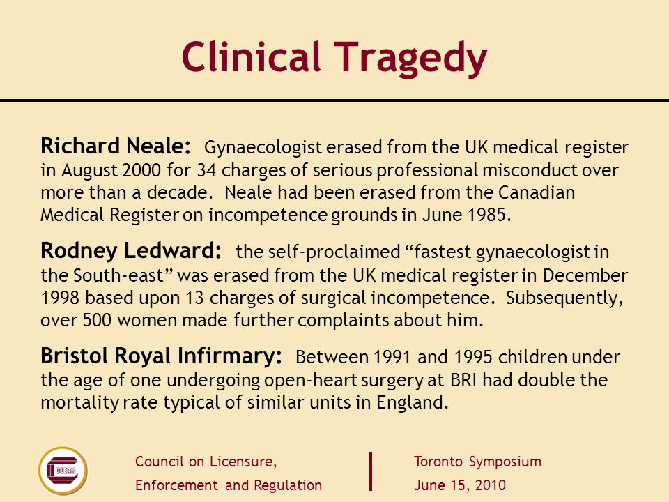 Council on Licensure, Enforcement and Regulation Toronto Symposium June 15, 2010 Clinical Tragedy Richard Neale: Gynaecologist erased from the UK medical register in August 2000 for 34 charges of serious professional misconduct over more than a decade.
