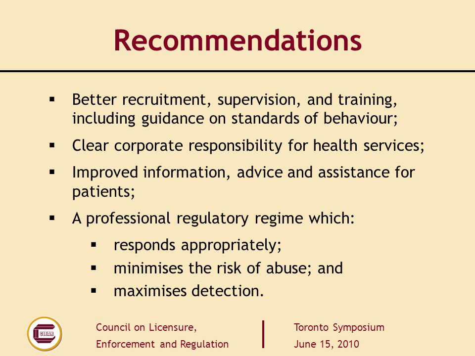 Council on Licensure, Enforcement and Regulation Toronto Symposium June 15, 2010 Recommendations  Better recruitment, supervision, and training, including guidance on standards of behaviour;  Clear corporate responsibility for health services;  Improved information, advice and assistance for patients;  A professional regulatory regime which:  responds appropriately;  minimises the risk of abuse; and  maximises detection.