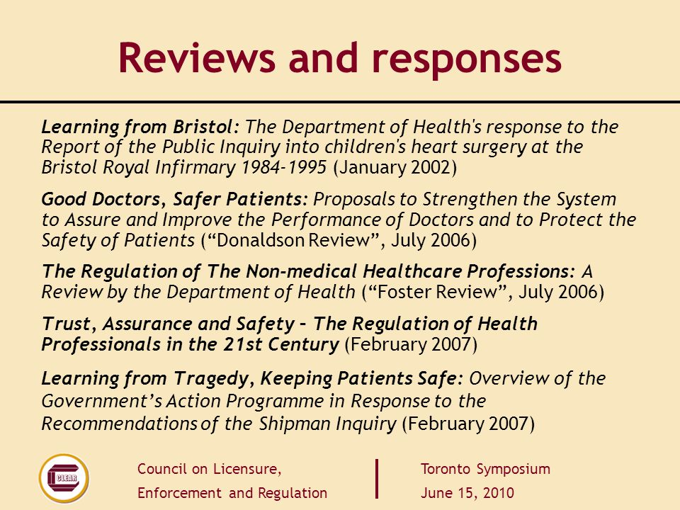 Council on Licensure, Enforcement and Regulation Toronto Symposium June 15, 2010 Reviews and responses Learning from Bristol: The Department of Health s response to the Report of the Public Inquiry into children s heart surgery at the Bristol Royal Infirmary 1984-1995 (January 2002) Good Doctors, Safer Patients: Proposals to Strengthen the System to Assure and Improve the Performance of Doctors and to Protect the Safety of Patients ( Donaldson Review , July 2006) The Regulation of The Non-medical Healthcare Professions: A Review by the Department of Health ( Foster Review , July 2006) Trust, Assurance and Safety – The Regulation of Health Professionals in the 21st Century (February 2007) Learning from Tragedy, Keeping Patients Safe: Overview of the Government's Action Programme in Response to the Recommendations of the Shipman Inquiry (February 2007)