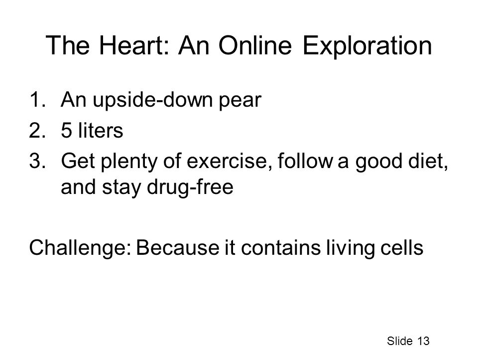 The Heart: An Online Exploration 1.An upside-down pear 2.5 liters 3.Get plenty of exercise, follow a good diet, and stay drug-free Challenge: Because it contains living cells Slide 13