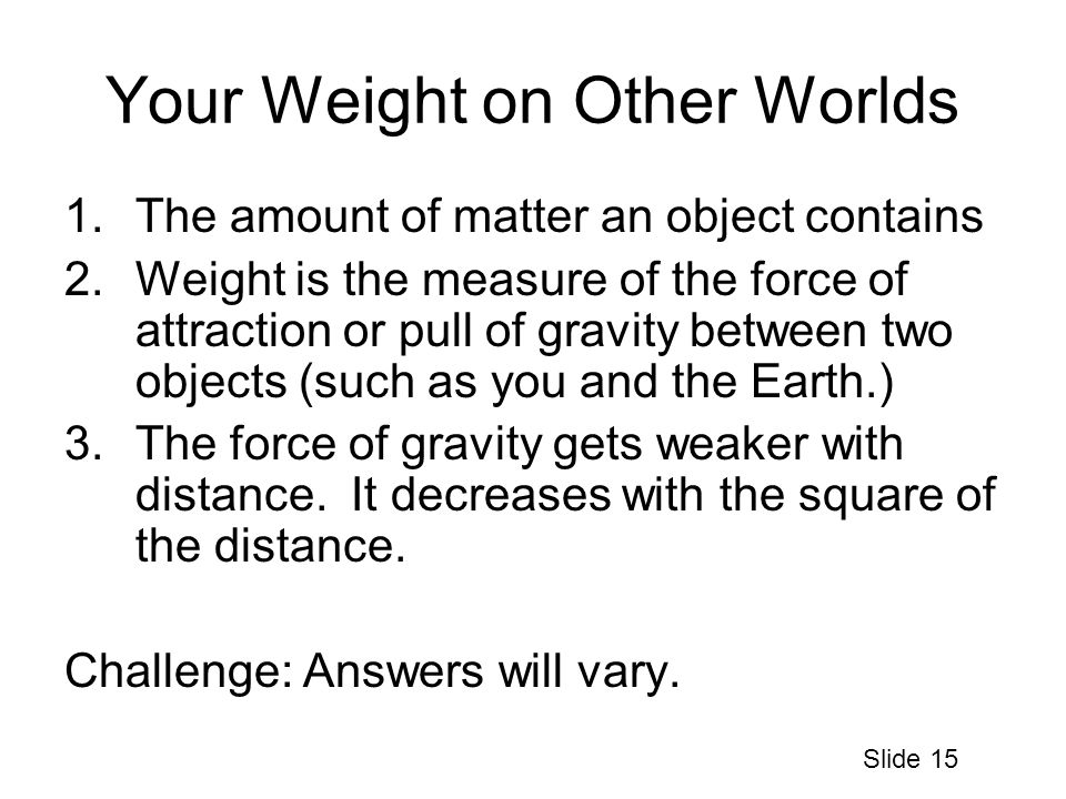 Your Weight on Other Worlds 1.The amount of matter an object contains 2.Weight is the measure of the force of attraction or pull of gravity between two objects (such as you and the Earth.) 3.The force of gravity gets weaker with distance.