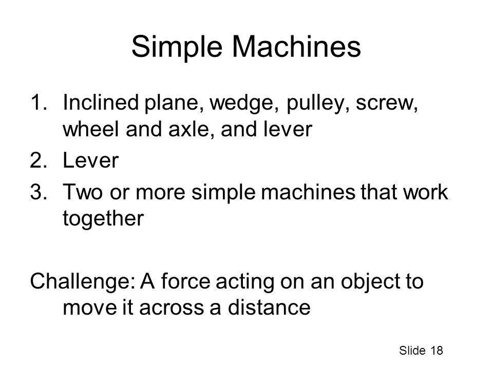 Simple Machines 1.Inclined plane, wedge, pulley, screw, wheel and axle, and lever 2.Lever 3.Two or more simple machines that work together Challenge: A force acting on an object to move it across a distance Slide 18