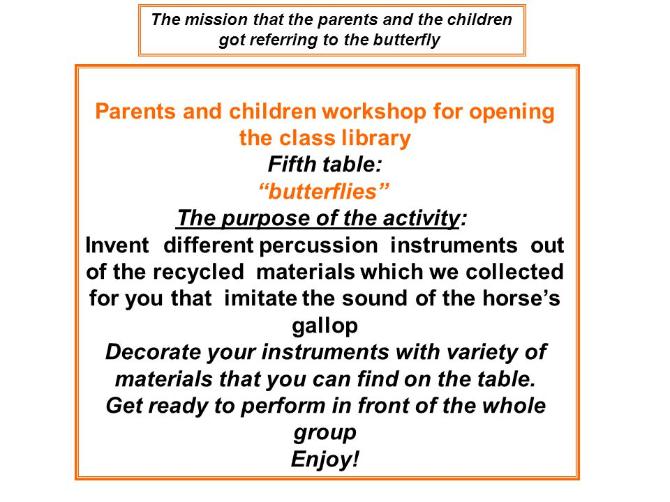 The mission that the parents and the children got referring to the butterfly Parents and children workshop for opening the class library Fifth table: butterflies The purpose of the activity: Invent different percussion instruments out of the recycled materials which we collected for you that imitate the sound of the horse's gallop Decorate your instruments with variety of materials that you can find on the table.