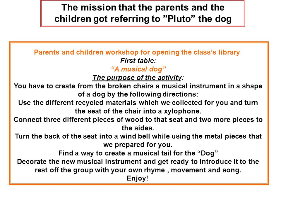 Parents and children workshop for opening the class's library First table: A musical dog The purpose of the activity: You have to create from the broken chairs a musical instrument in a shape of a dog by the following directions: Use the different recycled materials which we collected for you and turn the seat of the chair into a xylophone.