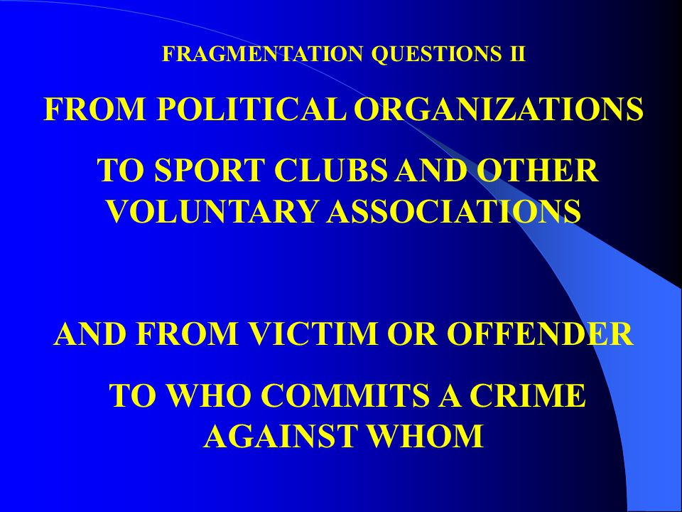 FRAGMENTATION QUESTIONS II FROM POLITICAL ORGANIZATIONS TO SPORT CLUBS AND OTHER VOLUNTARY ASSOCIATIONS AND FROM VICTIM OR OFFENDER TO WHO COMMITS A CRIME AGAINST WHOM