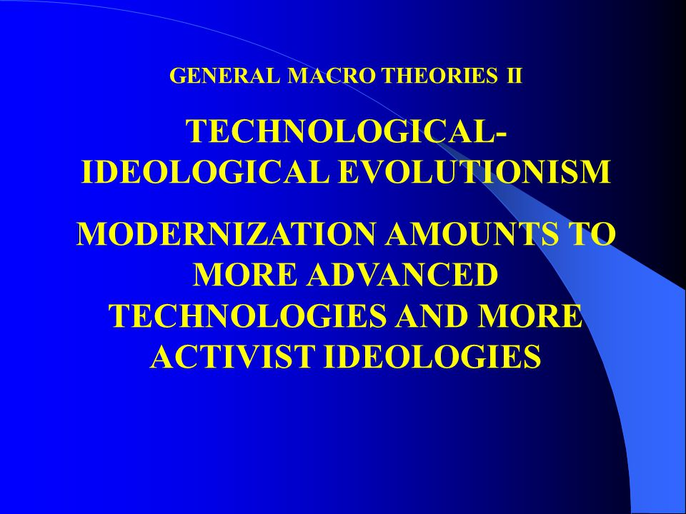 GENERAL MACRO THEORIES II TECHNOLOGICAL- IDEOLOGICAL EVOLUTIONISM MODERNIZATION AMOUNTS TO MORE ADVANCED TECHNOLOGIES AND MORE ACTIVIST IDEOLOGIES