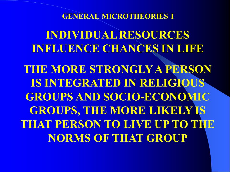 GENERAL MICROTHEORIES I INDIVIDUAL RESOURCES INFLUENCE CHANCES IN LIFE THE MORE STRONGLY A PERSON IS INTEGRATED IN RELIGIOUS GROUPS AND SOCIO-ECONOMIC GROUPS, THE MORE LIKELY IS THAT PERSON TO LIVE UP TO THE NORMS OF THAT GROUP