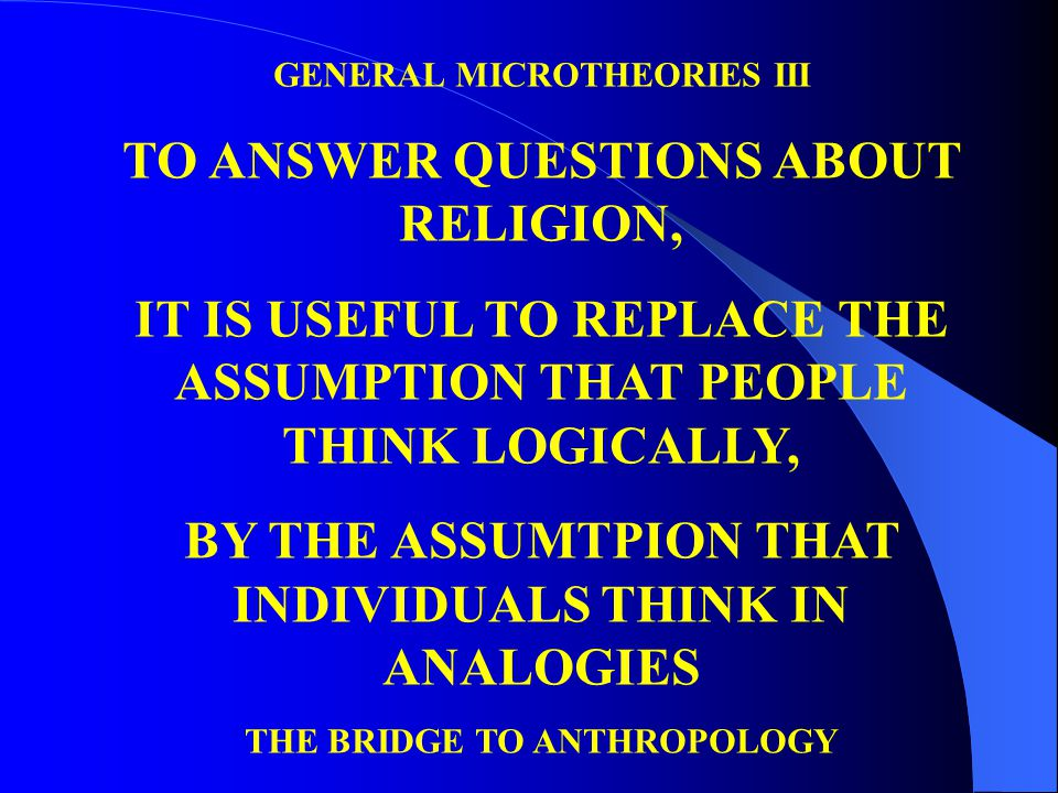 GENERAL MICROTHEORIES III TO ANSWER QUESTIONS ABOUT RELIGION, IT IS USEFUL TO REPLACE THE ASSUMPTION THAT PEOPLE THINK LOGICALLY, BY THE ASSUMTPION THAT INDIVIDUALS THINK IN ANALOGIES THE BRIDGE TO ANTHROPOLOGY