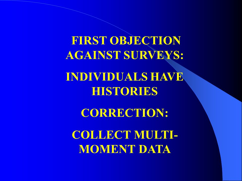 FIRST OBJECTION AGAINST SURVEYS: INDIVIDUALS HAVE HISTORIES CORRECTION: COLLECT MULTI- MOMENT DATA