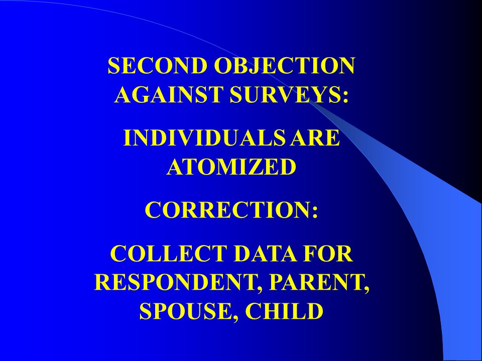SECOND OBJECTION AGAINST SURVEYS: INDIVIDUALS ARE ATOMIZED CORRECTION: COLLECT DATA FOR RESPONDENT, PARENT, SPOUSE, CHILD