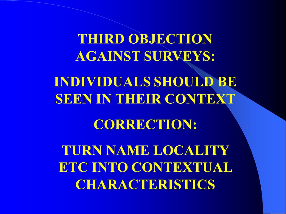 THIRD OBJECTION AGAINST SURVEYS: INDIVIDUALS SHOULD BE SEEN IN THEIR CONTEXT CORRECTION: TURN NAME LOCALITY ETC INTO CONTEXTUAL CHARACTERISTICS